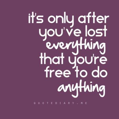 Its Only After You Ve Lost Everything Quotes